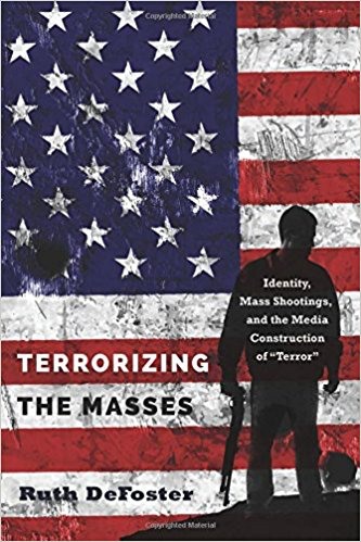 """Terrorizing the Masses: Identity, Mass Shootings, and the Media Construction of """"Terror"""" (Ruth DeFoster, 2017)"""