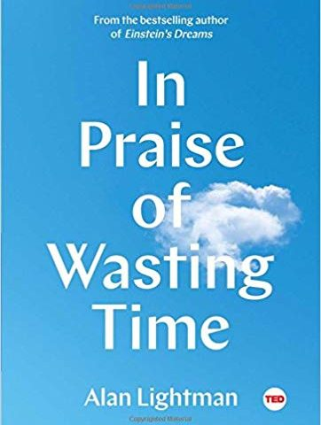 In Praise of Wasting Time (Alan Lightman, 2018)